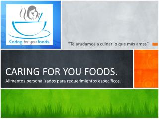 CARING FOR YOU FOODS. Alimentos personalizados para requerimientos espec íficos.
