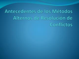 Antecedentes de los Métodos Alternos de Resolución de Conflictos