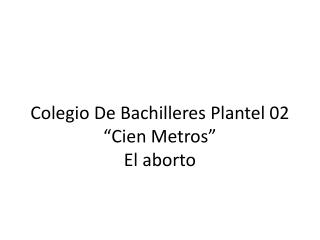 """Colegio De Bachilleres Plantel 02 """"Cien Metros"""" El aborto"""