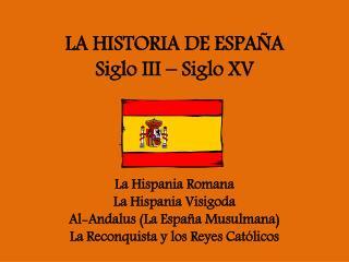 LA HISTORIA DE ESPAÑA Siglo  III –  Siglo  XV