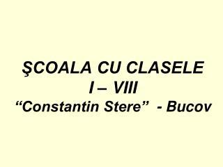 """ŞCOALA CU CLASELE I – VIII  """"Constantin Stere""""  - Bucov"""