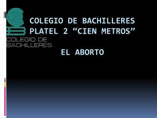 """COLEGIO DE BACHILLERES PLATEL 2 """"CIEN METROS"""" el aborto"""