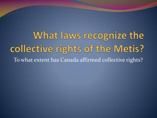 What laws recognize the collective rights of the  Metis ?