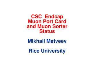 CSC   Endcap Muon  Port Card and  Muon  Sorter  Status Mikhail  Matveev Rice University