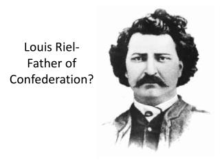 Louis Riel- Father of Confederation?