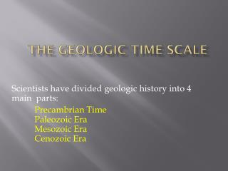 Scientists have divided geologic history into 4 main  parts: