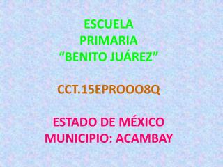 """ESCUELA PRIMARIA """"BENITO JUÁREZ"""" CCT.15EPROOO8Q ESTADO DE MÉXICO MUNICIPIO: ACAMBAY"""