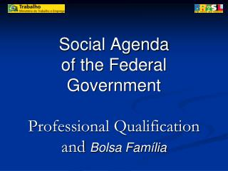 Social Agenda  of the Federal Government  Professional Qualification and  Bolsa Família Jun./2008