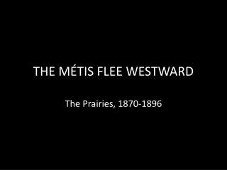 THE MÉTIS FLEE WESTWARD