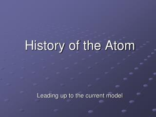 History of the Atom Leading up to the current model