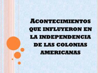 Acontecimientos que influyeron en  la independencia de las colonias americanas