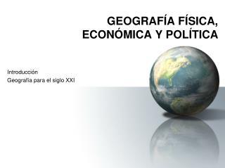 GEOGRAFÍA FÍSICA,  ECONÓMICA Y POLÍTICA