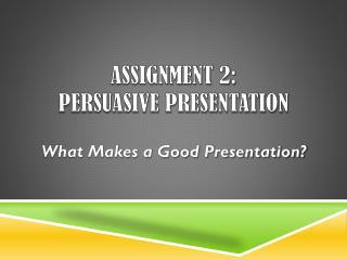 Assignment 2:   Persuasive Presentation