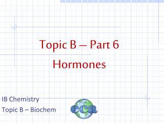 Topic B – Part  6 Hormones