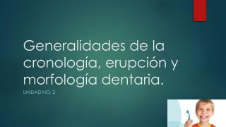 Generalidades de la cronología, erupción y morfología dentaria.
