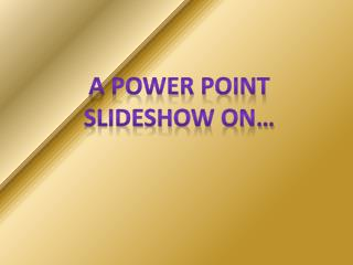 A Power point slideshow on…