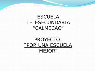 """ESCUELA TELESECUNDARIA  """"CALMECAC"""" PROYECTO: """"POR UNA ESCUELA MEJOR"""""""