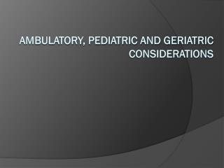 Ambulatory, Pediatric and Geriatric Considerations