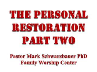 The Personal  restoration Part two Pastor  Mark Schwarzbauer PhD Family Worship  Center
