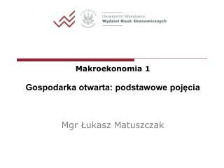 Makroekonomia 1 Gospodarka otwarta: podstawowe pojęcia Mgr Łukasz Matuszczak
