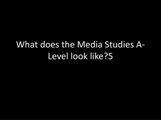 What does the Media Studies A-Level look  like?5