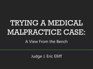 TRYING A MEDICAL MALPRACTICE CASE: A View From the Bench Judge J. Eric Elliff
