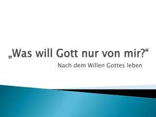 """""""Was will Gott nur von mir?"""""""