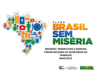 PRONATEC: PERSPECTIVAS E DESAFIOS FÓRUM NACIONAL DE SECRETARIOS DO TRABALHO MAIO/2013