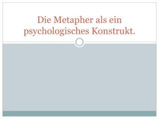 Die  Metapher als ein psychologisches Konstrukt .