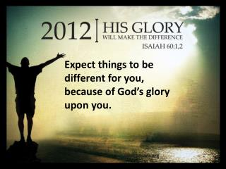 Expect things to be different for you, because of God's glory upon you.