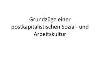 Grundzüge einer postkapitalistischen Sozial- und Arbeitskultur