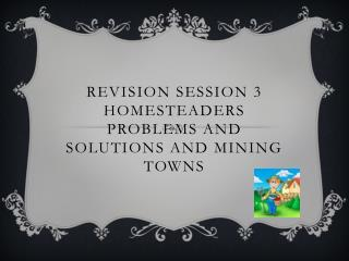 Revision session 3  Homesteaders Problems and solutions and mining towns