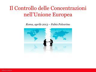 Il Controllo delle Concentrazioni nell'Unione Europea Roma,  aprile 2013  – Fabio Polverino