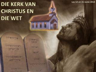 DIE KERK VAN CHRISTUS EN DIE WET
