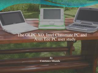 The OLPC XO, Intel Classmate PC and 			Asus Eee PC user study 					By  				Constance Sibanda