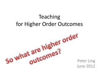 Teaching  for Higher Order Outcomes