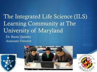 The Integrated  Life  Science (ILS)  Learning Community at The University of Maryland