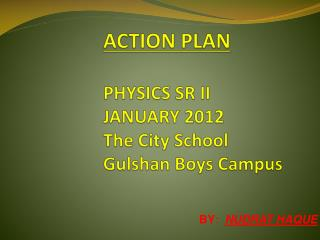 ACTION PLAN PHYSICS SR II JANUARY 2012 The City School  Gulshan  Boys Campus