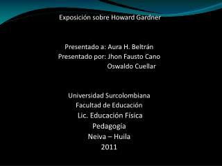 Exposición sobre Howard Gardner Presentado a: Aura H. Beltrán Presentado por: Jhon Fausto Cano