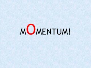 M O MENTUM!
