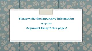 Please write the imperative information  on your  Argument Essay Notes paper!