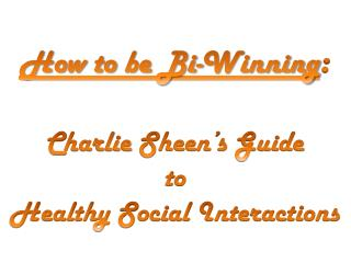 How to  be Bi-Winning : Charlie  Sheen's Guide  to Healthy Social Interactions