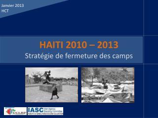 HAITI 2010 – 2013 Stratégie de fermeture des camps