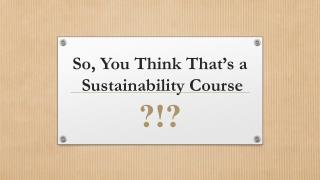 So, You Think That's a  Sustainability Course ?!?