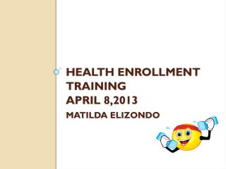 Health Enrollment Training April 8,2013 Matilda elizondo