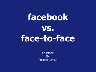 facebook vs.  face-to-face Capstone B y Andrew Carson