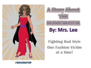A Story About THE FASHIONATOR By: Mrs. Lee