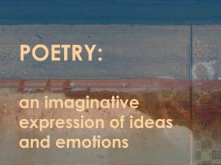POETRY: an imaginative expression of ideas and emotions