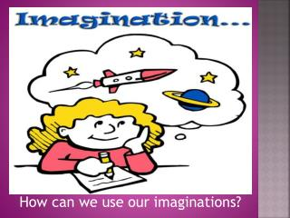 How can we use our imaginations?