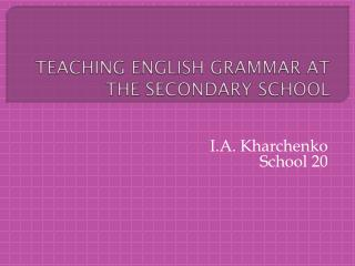 TEACHING ENGLISH GRAMMAR AT THE SECONDARY SCHOOL